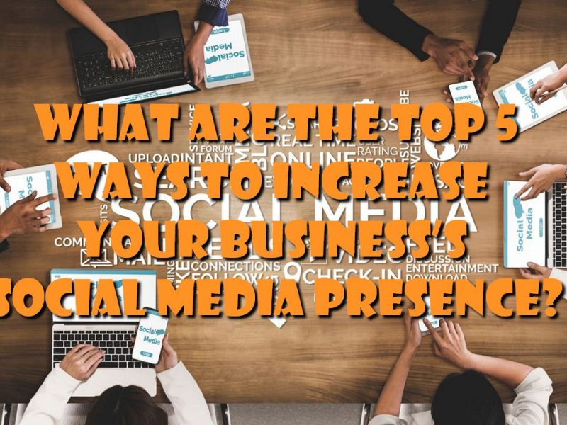 What Are The Top 5 Ways To Increase Your Business's Social Media Presence?